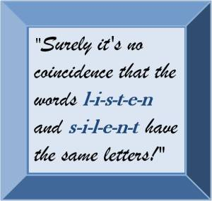 Surely it's no cooincidence that the words listen and silent have the same letters.